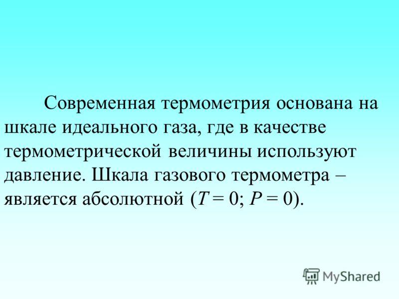 Современная термометрия основана на шкале идеального газа, где в качестве термометрической величины используют давление. Шкала газового термометра – является абсолютной (Т = 0; Р = 0).