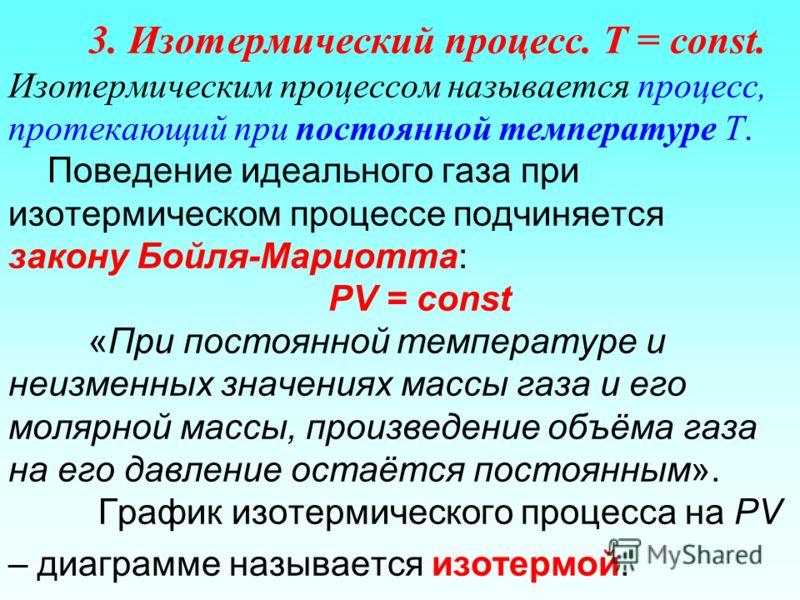 3. Изотермический процесс. T = const. Изотермическим процессом называется процесс, протекающий при постоянной температуре Т. Поведение идеального газа при изотермическом процессе подчиняется закону Бойля-Мариотта: РV = const «При постоянной температу