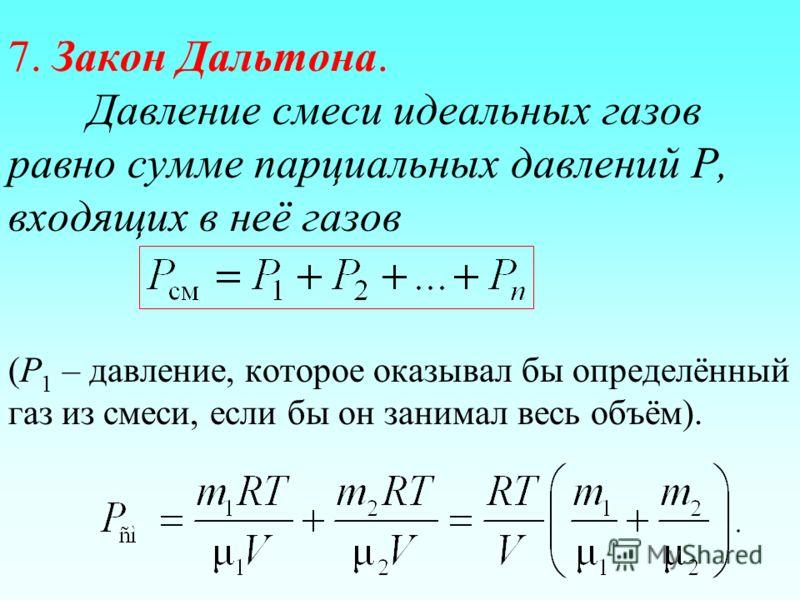 7. Закон Дальтона. Давление смеси идеальных газов равно сумме парциальных давлений Р, входящих в неё газов (Р 1 – давление, которое оказывал бы определённый газ из смеси, если бы он занимал весь объём).