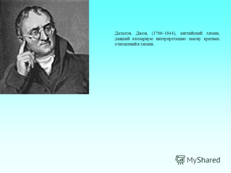 Дальтон, Джон, (1766–1844), английский химик, давший атомарную интерпретацию закону кратных отношений в химии.