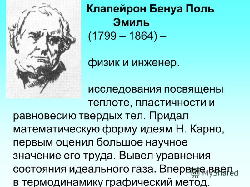 Клапейрон Бенуа Поль Эмиль (1799 – 1864) – французский физик и инженер. Физические исследования посвящены теплоте, пластичности и равновесию твердых тел. Придал математическую форму идеям Н. Карно, первым оценил большое научное значение его труда. Вы