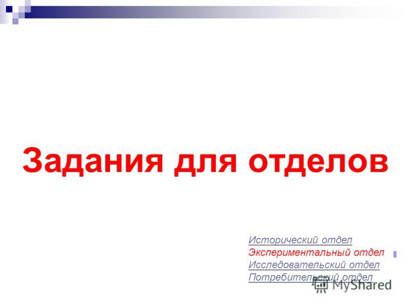 Задания для отделов Исторический отдел Экспериментальный отдел Исследовательский отдел Потребительский отдел