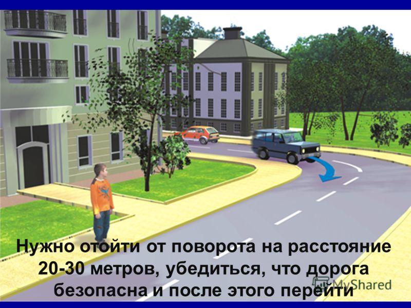 Нужно отойти от поворота на расстояние 20-30 метров, убедиться, что дорога безопасна и после этого перейти