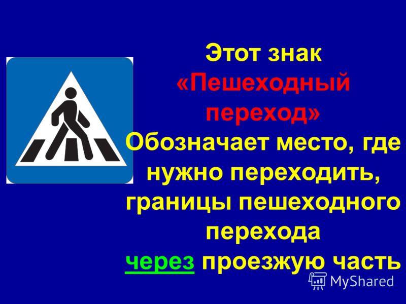 Этот знак «Пешеходный переход» Обозначает место, где нужно переходить, границы пешеходного перехода через проезжую часть