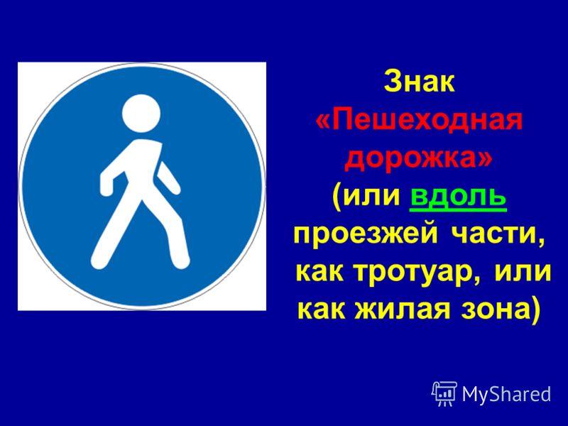 Знак «Пешеходная дорожка» (или вдоль проезжей части, как тротуар, или как жилая зона)