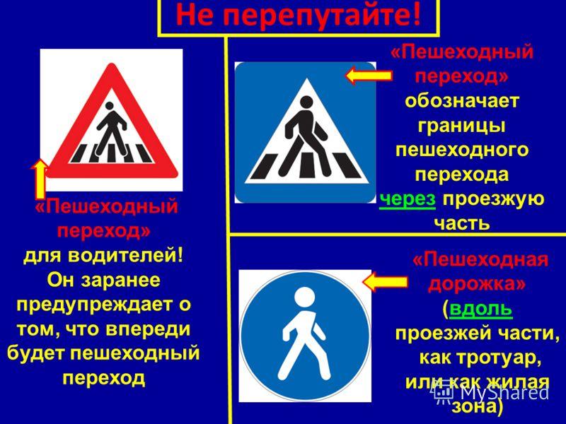 Не перепутайте! «Пешеходный переход» для водителей! Он заранее предупреждает о том, что впереди будет пешеходный переход «Пешеходный переход» обозначает границы пешеходного перехода через проезжую часть «Пешеходная дорожка» (вдоль проезжей части, как