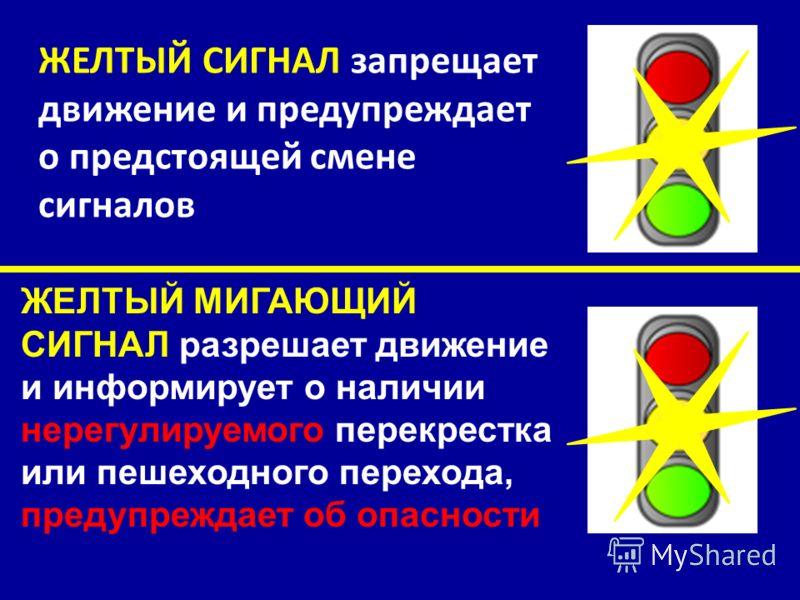 ЖЕЛТЫЙ СИГНАЛ запрещает движение и предупреждает о предстоящей смене сигналов ЖЕЛТЫЙ МИГАЮЩИЙ СИГНАЛ разрешает движение и информирует о наличии нерегулируемого перекрестка или пешеходного перехода, предупреждает об опасности