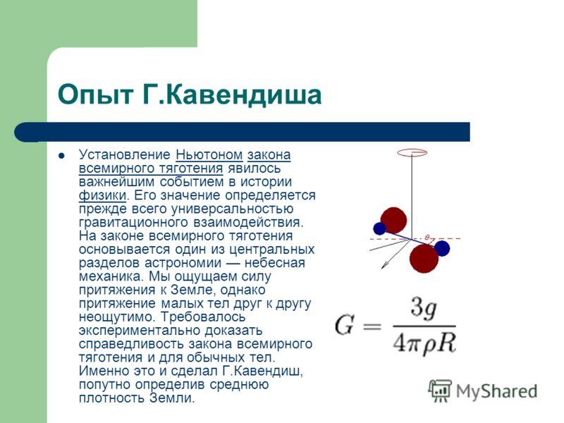 Опыт Г.Кавендиша Установление Ньютоном закона всемирного тяготения явилось важнейшим событием в истории физики. Его значение определяется прежде всего универсальностью гравитационного взаимодействия. На законе всемирного тяготения основывается один и