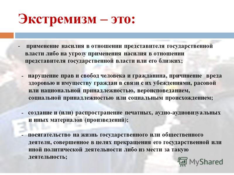 Экстремизм – это: - насильственное изменение основ конституционного строя и нарушение целостности Российской Федерации; - подрыв безопасности Российской Федерации; - захват или присвоение властных полномочий; - создание незаконных вооруженных формиро