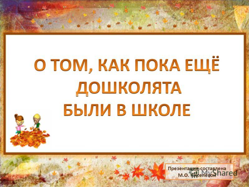 Презентация составлена М.О. Киселёвой