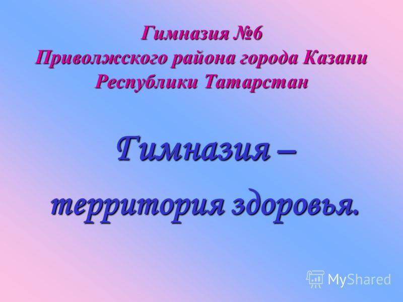 Гимназия 6 Приволжского района города Казани Республики Татарстан Гимназия – территория здоровья.