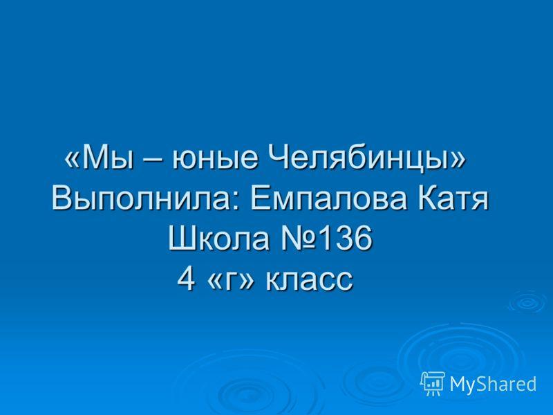 «Мы – юные Челябинцы» Выполнила: Емпалова Катя Школа 136 4 «г» класс
