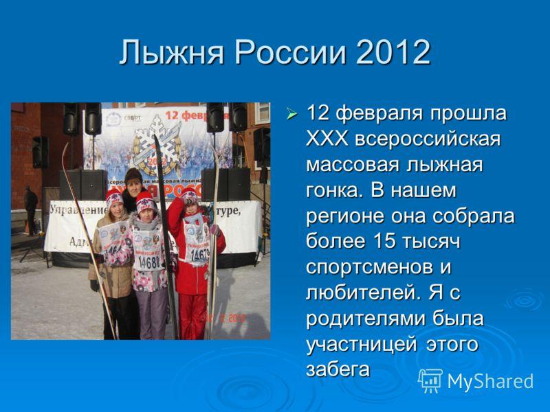 Лыжня России 2012 12 февраля прошла XXX всероссийская массовая лыжная гонка. В нашем регионе она собрала более 15 тысяч спортсменов и любителей. Я с родителями была участницей этого забега 12 февраля прошла XXX всероссийская массовая лыжная гонка. В