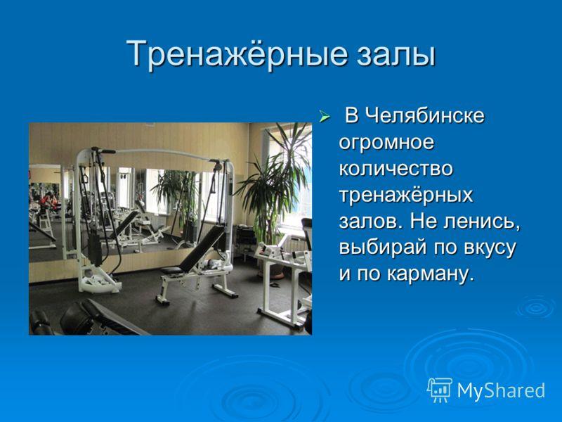 Тренажёрные залы В Челябинске огромное количество тренажёрных залов. Не ленись, выбирай по вкусу и по карману. В Челябинске огромное количество тренажёрных залов. Не ленись, выбирай по вкусу и по карману.