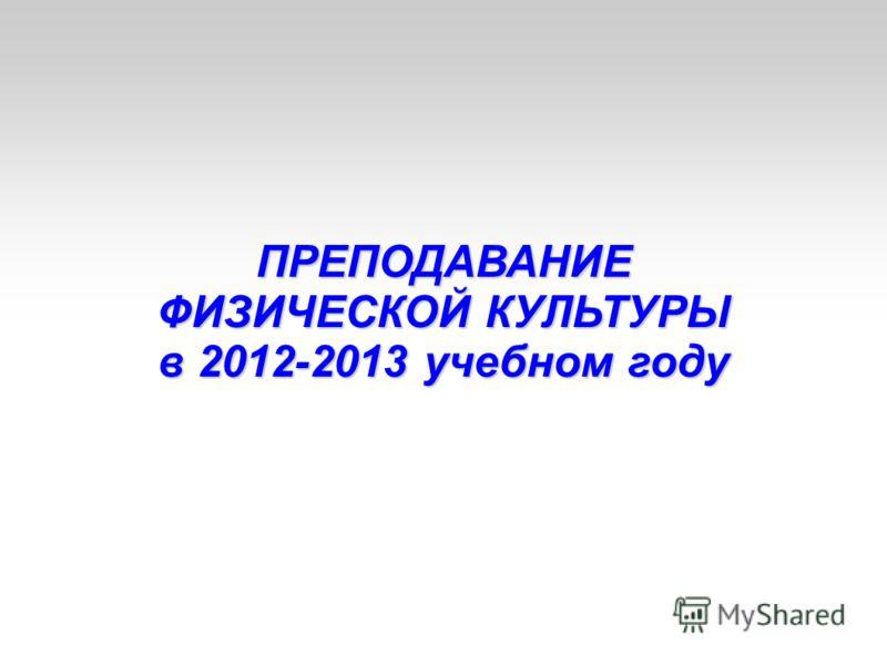 ПРЕПОДАВАНИЕ ФИЗИЧЕСКОЙ КУЛЬТУРЫ в 2012-2013 учебном году
