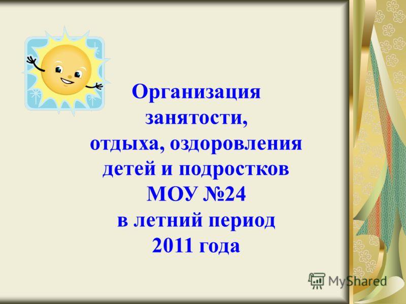 Организация занятости, отдыха, оздоровления детей и подростков МОУ 24 в летний период 2011 года