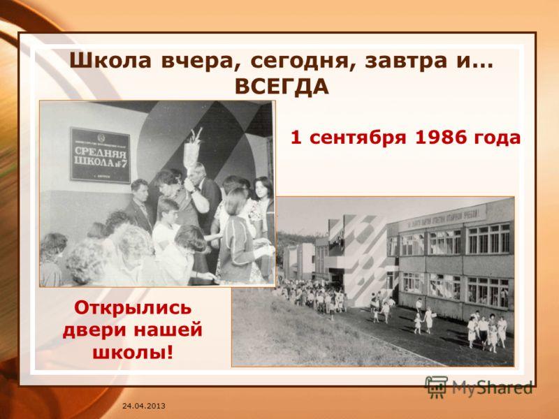 24.04.2013 Школа вчера, сегодня, завтра и… ВСЕГДА 1 сентября 1986 года Открылись двери нашей школы!