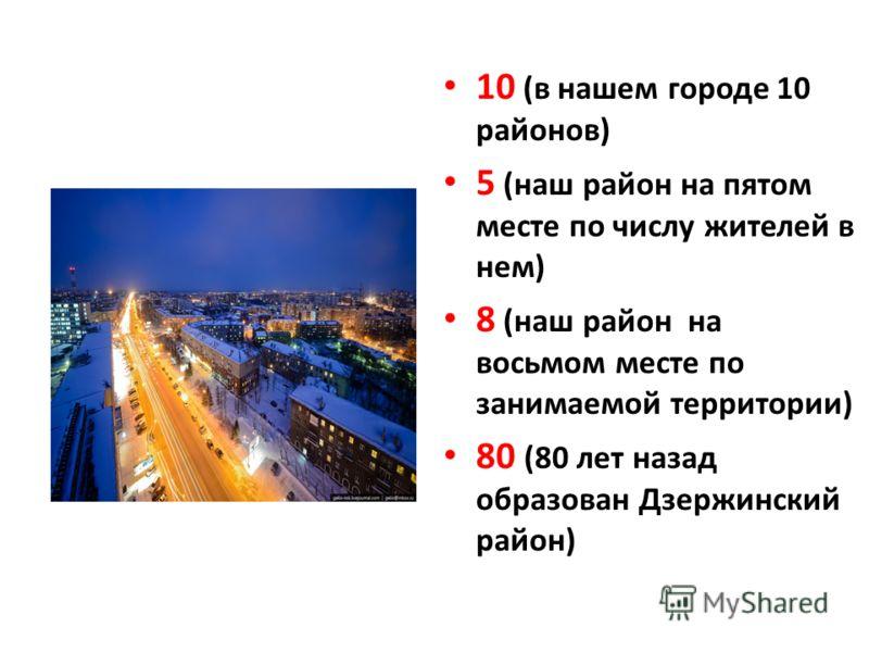 10 (в нашем городе 10 районов) 5 (наш район на пятом месте по числу жителей в нем) 8 (наш район на восьмом месте по занимаемой территории) 80 (80 лет назад образован Дзержинский район)