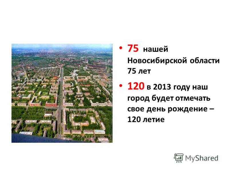75 нашей Новосибирской области 75 лет 120 в 2013 году наш город будет отмечать свое день рождение – 120 летие