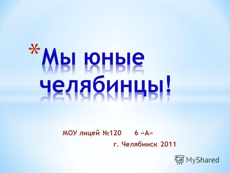 МОУ лицей 120 6 «А» г. Челябинск 2011
