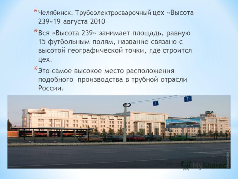 * Челябинск. Трубоэлектросварочный цех «Высота 239»19 августа 2010 * Вся «Высота 239» занимает площадь, равную 15 футбольным полям, название связано с высотой географической точки, где строится цех. * Это самое высокое место расположения подобного пр