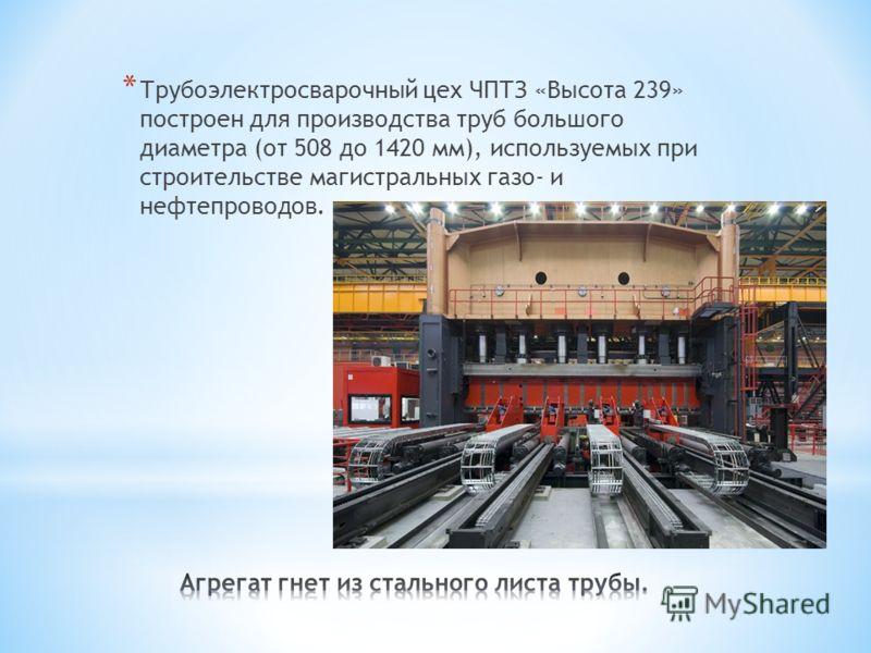* Трубоэлектросварочный цех ЧПТЗ «Высота 239» построен для производства труб большого диаметра (от 508 до 1420 мм), используемых при строительстве магистральных газо- и нефтепроводов.