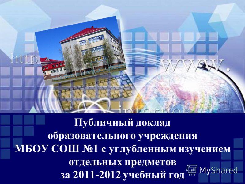 Публичный доклад образовательного учреждения МБОУ СОШ 1 с углубленным изучением отдельных предметов за 2011-2012 учебный год