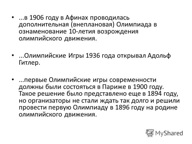 ...в 1906 году в Афинах проводилась дополнительная (внеплановая) Олимпиада в ознаменование 10-летия возрождения олимпийского движения....Олимпийские Игры 1936 года открывал Адольф Гитлер....первые Олимпийские игры современности должны были состояться