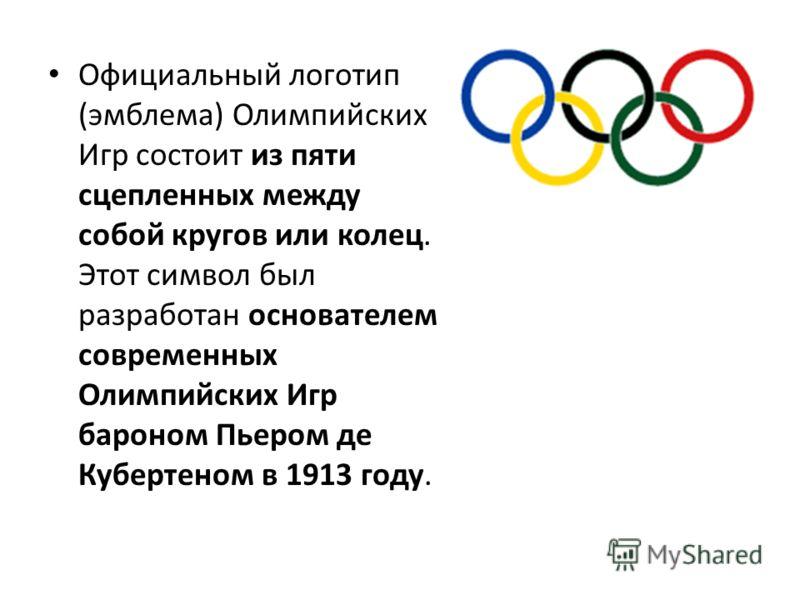 Официальный логотип (эмблема) Олимпийских Игр состоит из пяти сцепленных между собой кругов или колец. Этот символ был разработан основателем современных Олимпийских Игр бароном Пьером де Кубертеном в 1913 году.