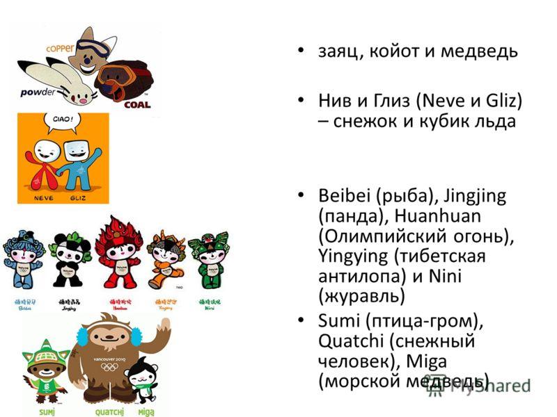 заяц, койот и медведь Нив и Глиз (Neve и Gliz) – снежок и кубик льда Beibei (рыба), Jingjing (панда), Huanhuan (Олимпийский огонь), Yingying (тибетская антилопа) и Nini (журавль) Sumi (птица-гром), Quatchi (снежный человек), Miga (морской медведь)