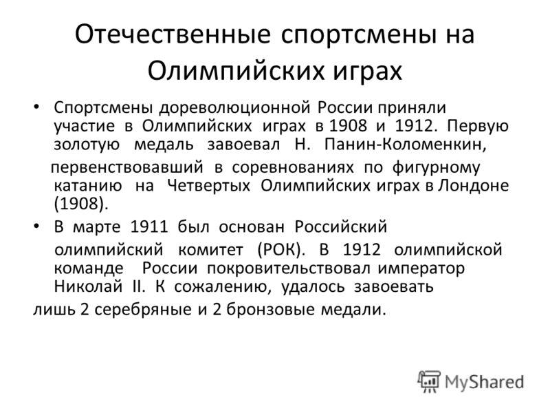 Отечественные спортсмены на Олимпийских играх Спортсмены дореволюционной России приняли участие в Олимпийских играх в 1908 и 1912. Первую золотую медаль завоевал Н. Панин-Коломенкин, первенствовавший в соревнованиях по фигурному катанию на Четвертых