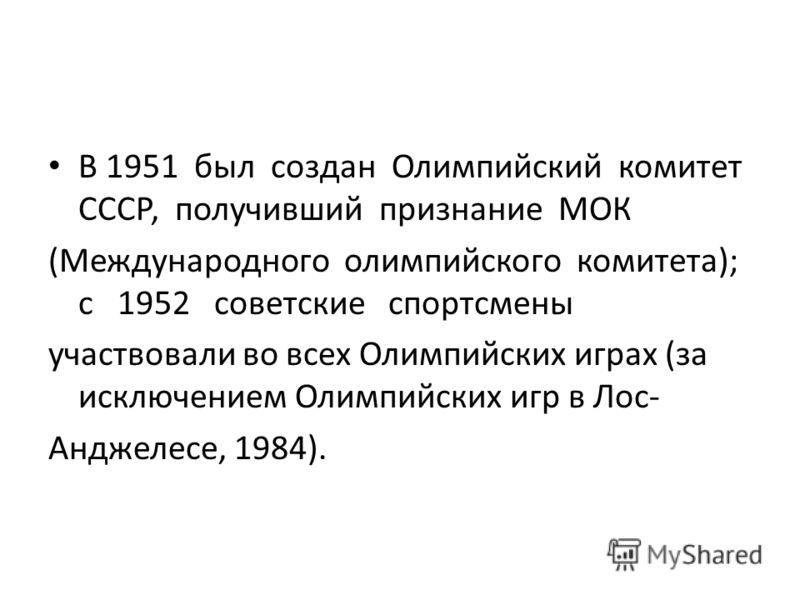 В 1951 был создан Олимпийский комитет СССР, получивший признание МОК (Международного олимпийского комитета); с 1952 советские спортсмены участвовали во всех Олимпийских играх (за исключением Олимпийских игр в Лос- Анджелесе, 1984).