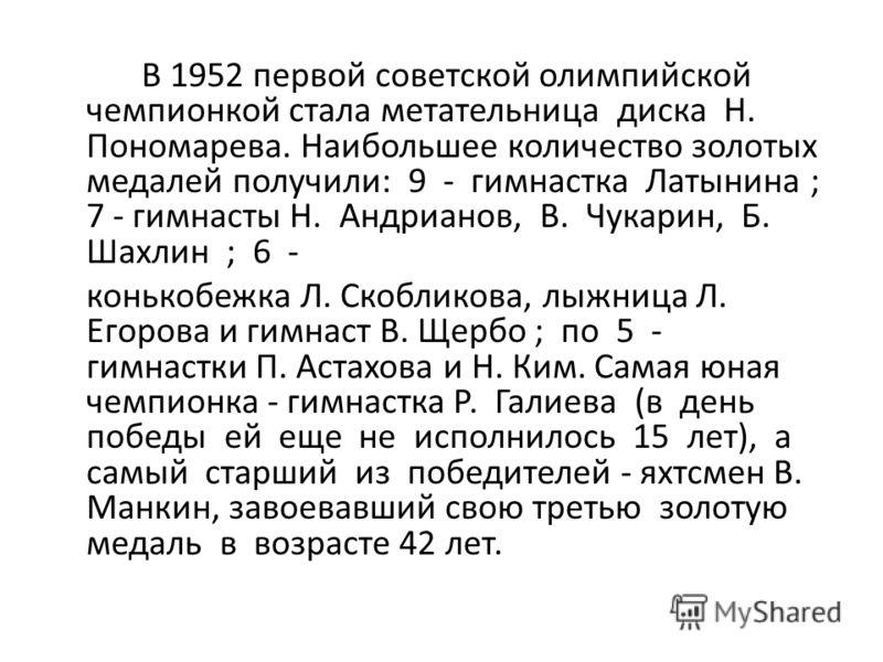 В 1952 первой советской олимпийской чемпионкой стала метательница диска Н. Пономарева. Наибольшее количество золотых медалей получили: 9 - гимнастка Латынина ; 7 - гимнасты Н. Андрианов, В. Чукарин, Б. Шахлин ; 6 - конькобежка Л. Скобликова, лыжница