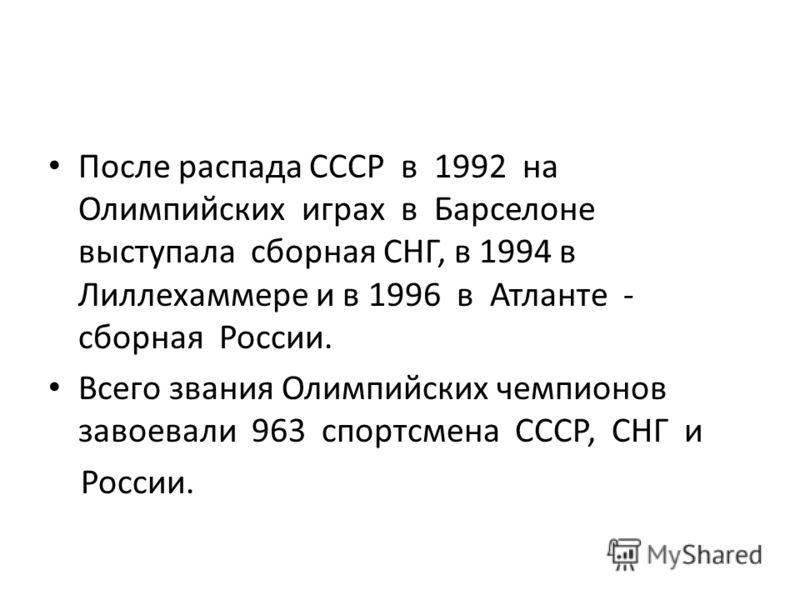 После распада СССР в 1992 на Олимпийских играх в Барселоне выступала сборная СНГ, в 1994 в Лиллехаммере и в 1996 в Атланте - сборная России. Всего звания Олимпийских чемпионов завоевали 963 спортсмена СССР, СНГ и России.