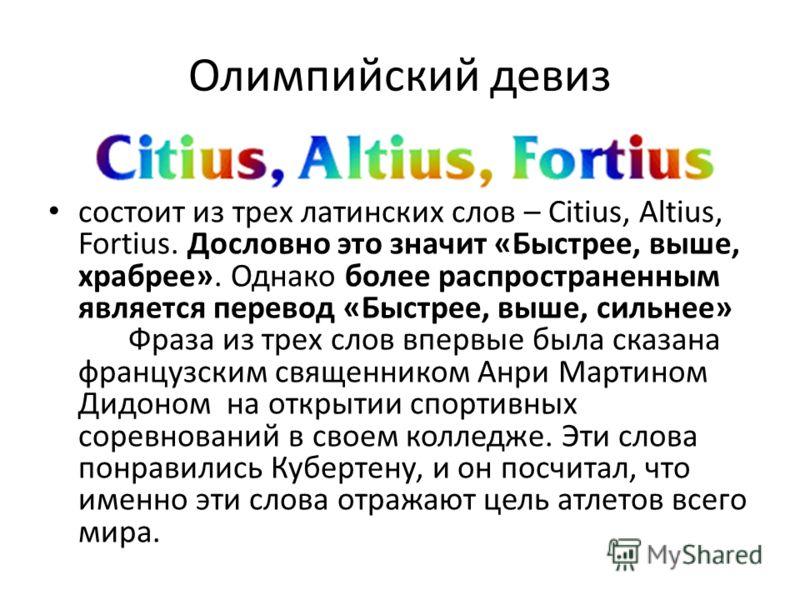 Олимпийский девиз состоит из трех латинских слов – Citius, Altius, Fortius. Дословно это значит «Быстрее, выше, храбрее». Однако более распространенным является перевод «Быстрее, выше, сильнее» Фраза из трех слов впервые была сказана французским свящ