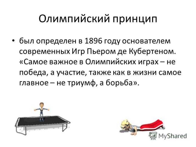 Олимпийский принцип был определен в 1896 году основателем современных Игр Пьером де Кубертеном. «Самое важное в Олимпийских играх – не победа, а участие, также как в жизни самое главное – не триумф, а борьба».