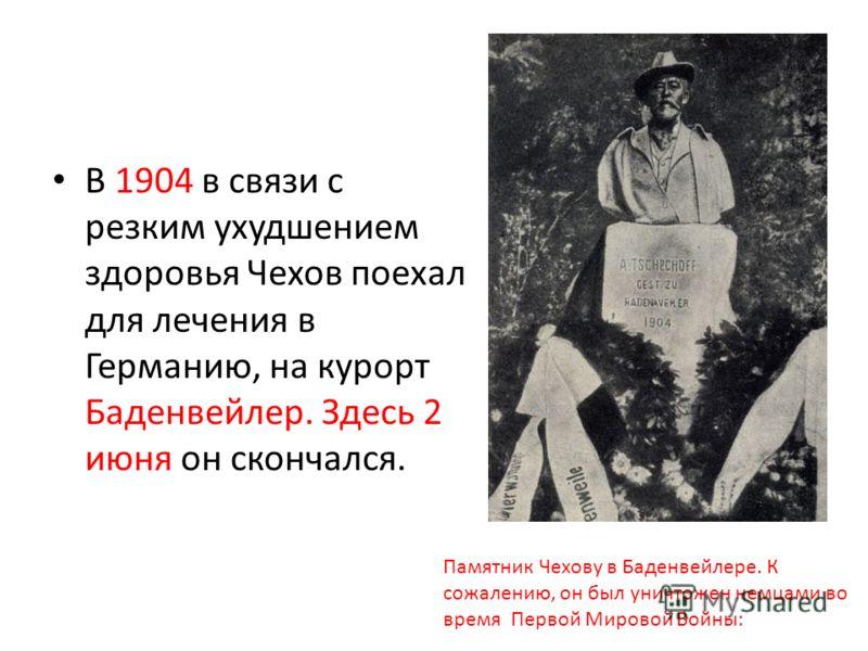 В 1904 в связи с резким ухудшением здоровья Чехов поехал для лечения в Германию, на курорт Баденвейлер. Здесь 2 июня он скончался. Памятник Чехову в Баденвейлере. К сожалению, он был уничтожен немцами во время Первой Мировой Войны: