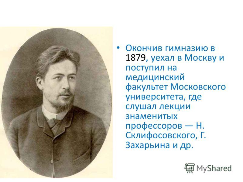 Окончив гимназию в 1879, уехал в Москву и поступил на медицинский факультет Московского университета, где слушал лекции знаменитых профессоров Н. Склифосовского, Г. Захарьина и др.