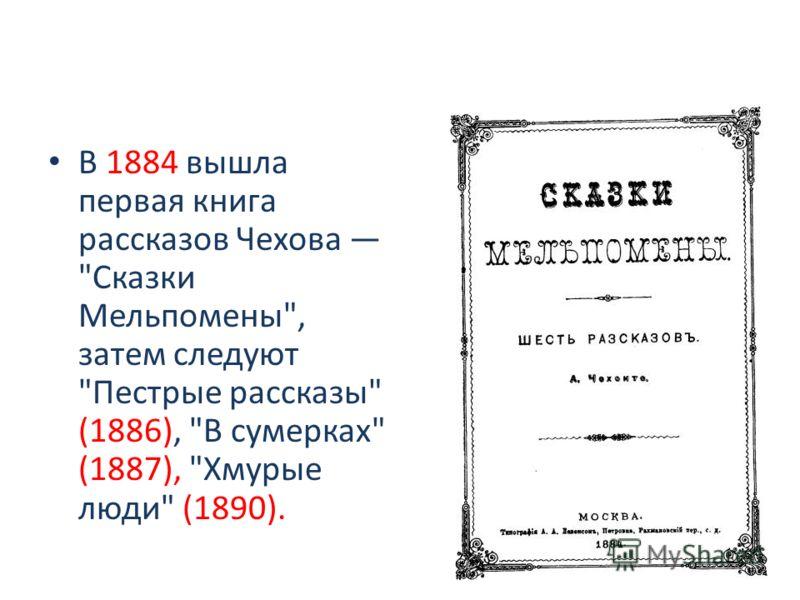 В 1884 вышла первая книга рассказов Чехова Сказки Мельпомены, затем следуют Пестрые рассказы (1886), В сумерках (1887), Хмурые люди (1890).