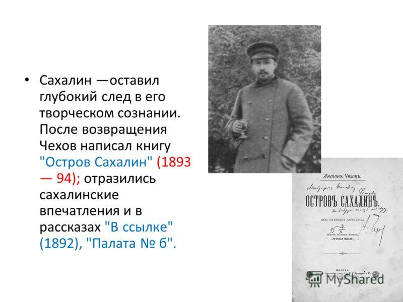 Сахалин оставил глубокий след в его творческом сознании. После возвращения Чехов написал книгу Остров Сахалин (1893 94); отразились сахалинские впечатления и в рассказах В ссылке (1892), Палата б.