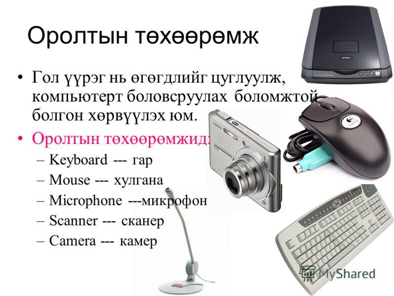 Оролтын төхөөрөмж Гол үүрэг нь өгөгдлийг цуглуулж, компьютерт боловсруулах боломжтой болгон хөрвүүлэх юм. Оролтын төхөөрөмжид: –Keyboard --- гар –Mouse --- хулгана –Microphone ---микрофон –Scanner --- сканер –Camera --- камер