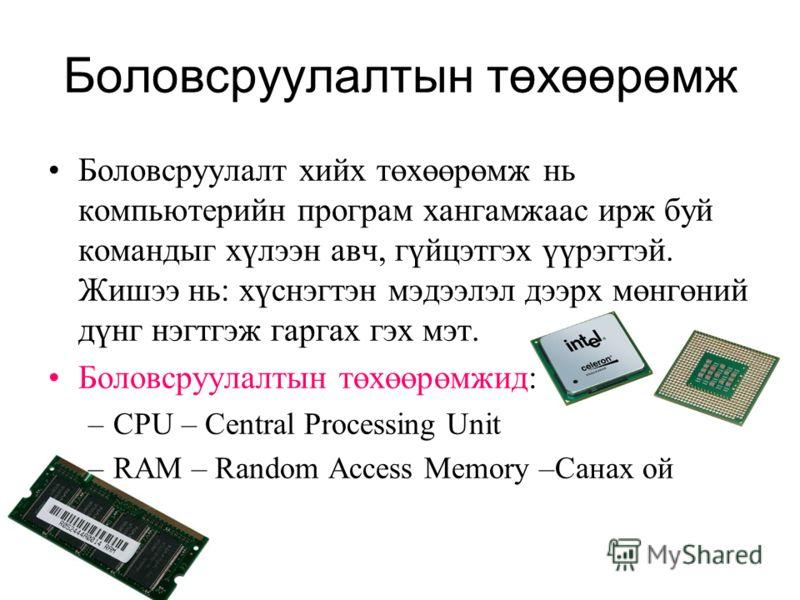 Боловсруулалтын төхөөрөмж Боловсруулалт хийх төхөөрөмж нь компьютерийн програм хангамжаас ирж буй командыг хүлээн авч, гүйцэтгэх үүрэгтэй. Жишээ нь: хүснэгтэн мэдээлэл дээрх мөнгөний дүнг нэгтгэж гаргах гэх мэт. Боловсруулалтын төхөөрөмжид: –CPU – Ce