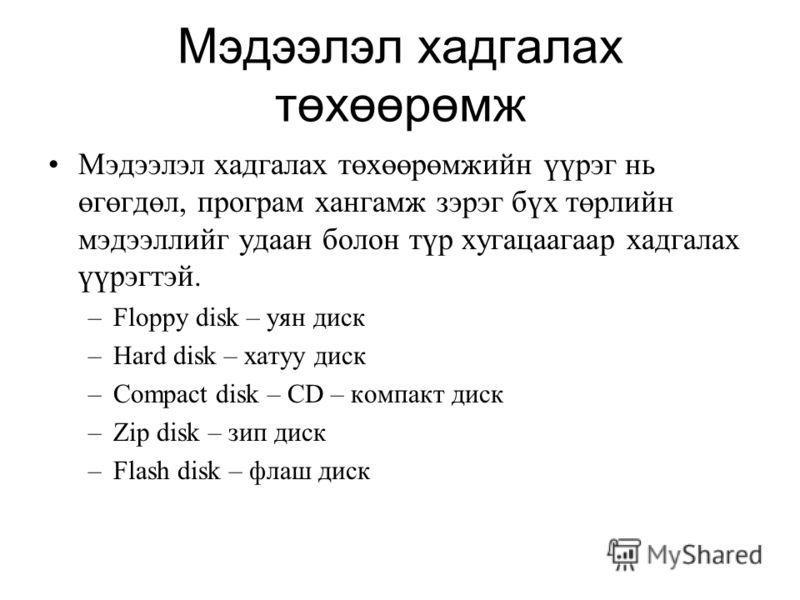 Мэдээлэл хадгалах төхөөрөмж Мэдээлэл хадгалах төхөөрөмжийн үүрэг нь өгөгдөл, програм хангамж зэрэг бүх төрлийн мэдээллийг удаан болон түр хугацаагаар хадгалах үүрэгтэй. –Floppy disk – уян диск –Hard disk – хатуу диск –Compact disk – CD – компакт диск