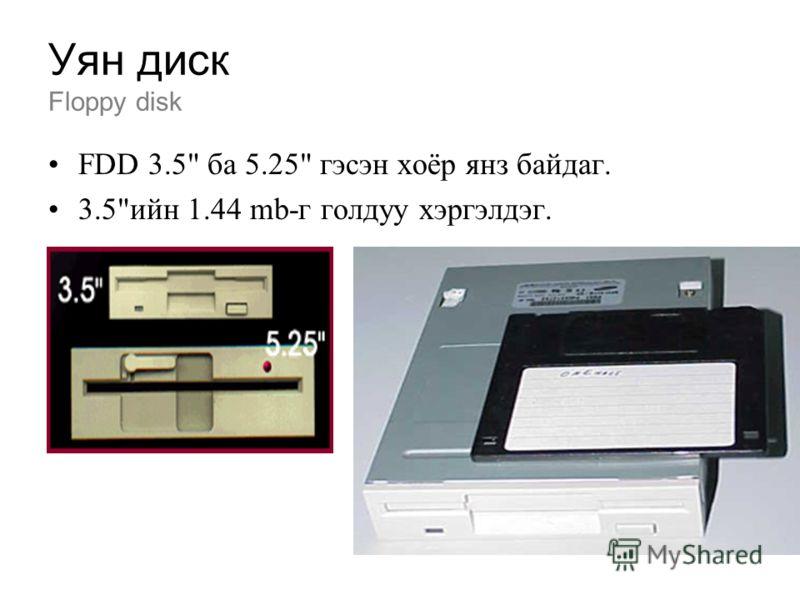 Уян диск Floppy disk FDD 3.5 ба 5.25 гэсэн хоёр янз байдаг. 3.5ийн 1.44 mb-г голдуу хэргэлдэг.