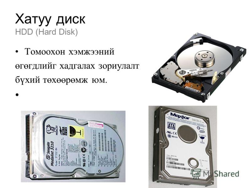 Хатуу диск HDD (Hard Disk) Томоохон хэмжээний өгөгдлийг хадгалах зориулалт бүхий төхөөрөмж юм.