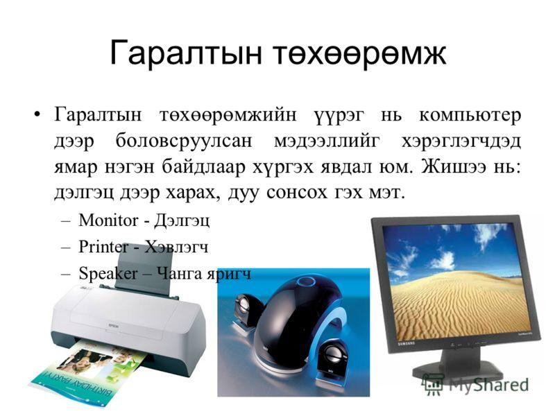 Гаралтын төхөөрөмж Гаралтын төхөөрөмжийн үүрэг нь компьютер дээр боловсруулсан мэдээллийг хэрэглэгчдэд ямар нэгэн байдлаар хүргэх явдал юм. Жишээ нь: дэлгэц дээр харах, дуу сонсох гэх мэт. –Monitor - Дэлгэц –Printer - Хэвлэгч –Speaker – Чанга яригч