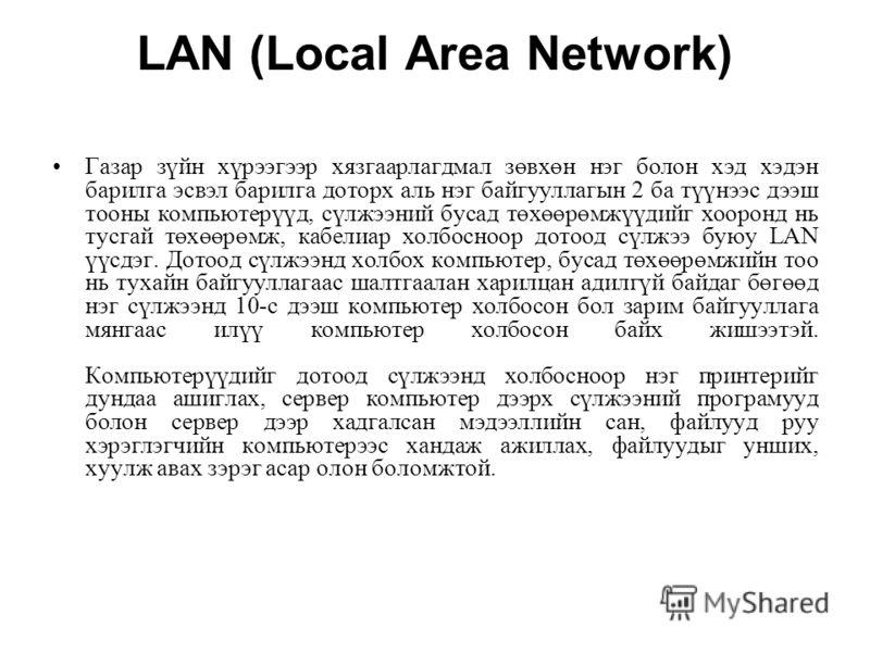 LAN (Local Area Network) Газар зүйн хүрээгээр хязгаарлагдмал зөвхөн нэг болон хэд хэдэн барилга эсвэл барилга доторх аль нэг байгууллагын 2 ба түүнээс дээш тооны компьютерүүд, сүлжээний бусад төхөөрөмжүүдийг хооронд нь тусгай төхөөрөмж, кабелиар холб
