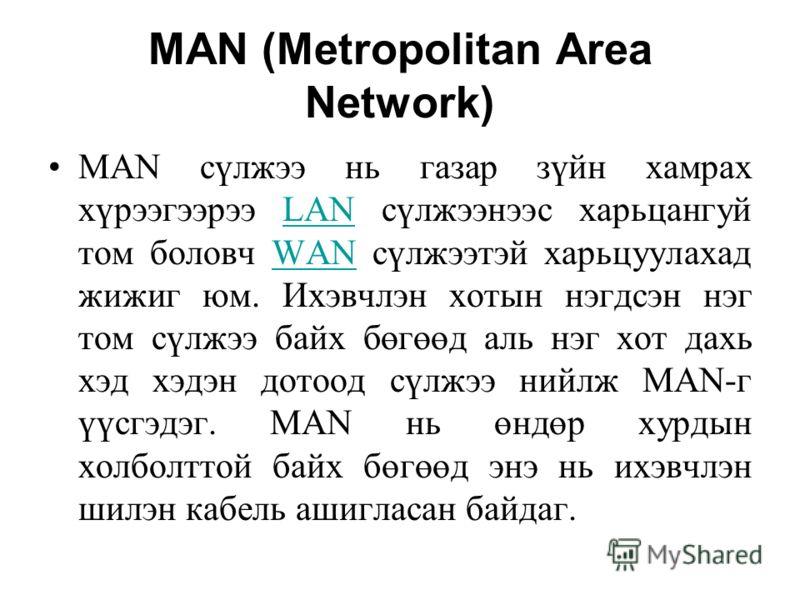 MAN (Metropolitan Area Network) MAN сүлжээ нь газар зүйн хамрах хүрээгээрээ LAN сүлжээнээс харьцангуй том боловч WAN сүлжээтэй харьцуулахад жижиг юм. Ихэвчлэн хотын нэгдсэн нэг том сүлжээ байх бөгөөд аль нэг хот дахь хэд хэдэн дотоод сүлжээ нийлж MAN