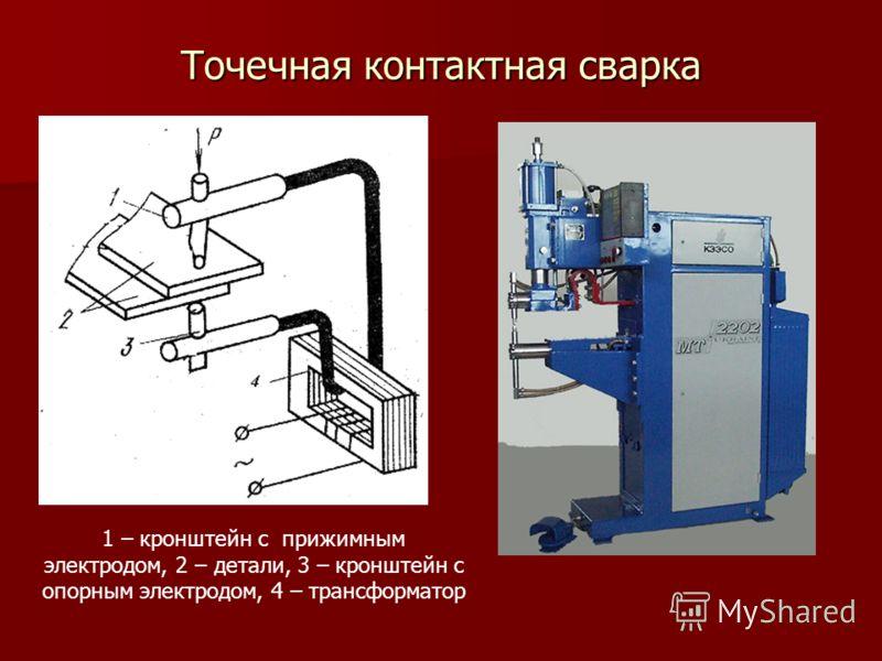 Точечная контактная сварка 1 – кронштейн с прижимным электродом, 2 – детали, 3 – кронштейн с опорным электродом, 4 – трансформатор