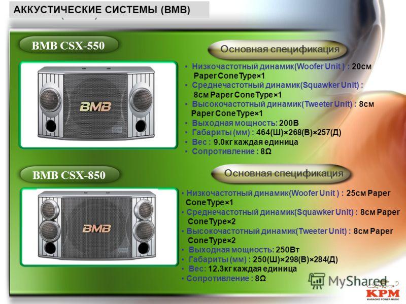 (BMB) BMB CSX-550BMB CSX-850 Основная спецификация Низкочастотный динамик(Woofer Unit ) : 20см Paper ConeType×1 Среднечастотный динамик(Squawker Unit) : 8см Paper ConeType×1 Высокочастотный динамик(Tweeter Unit) : 8см Paper ConeType×1 Выходная мощнос